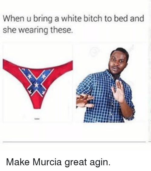 White Bitch: When u bring a white bitch to bed and  she wearing these. Make Murcia great agin.