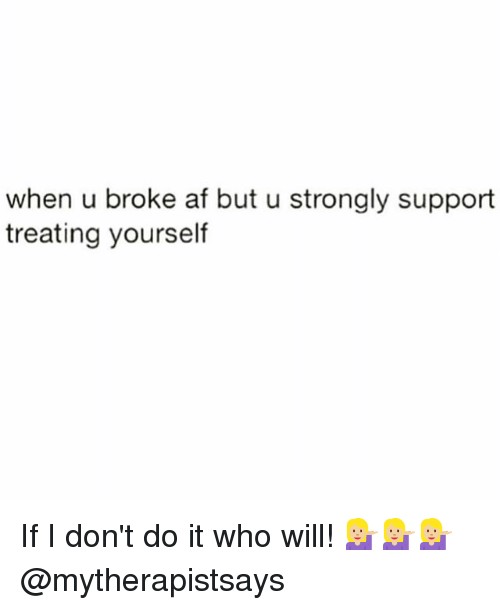 Memes, 🤖, and Afs: when u broke af but u strongly support  treating yourself If I don't do it who will! 💁🏼💁🏼💁🏼 @mytherapistsays