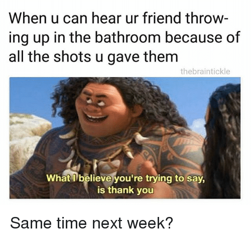 Thank You, Time, and Dank Memes: When u can hear ur friend throw  ing up in the bathroom because of  all the shots u gave them  thebraintickle  What l believe you're trying to say,  is thank you Same time next week?