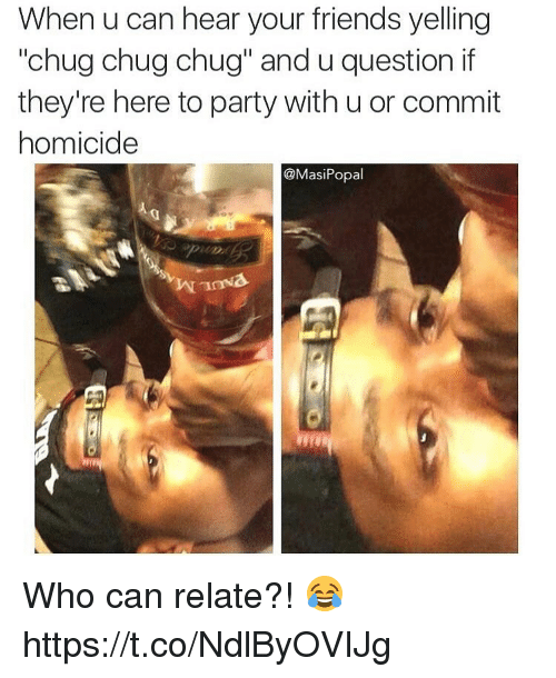 """Friends, Party, and Who: When u can hear your friends yelling  """"chug chug chug"""" and u question if  they're here to party with u or commit  homicide  @Masi Popal Who can relate?! 😂 https://t.co/NdlByOVIJg"""