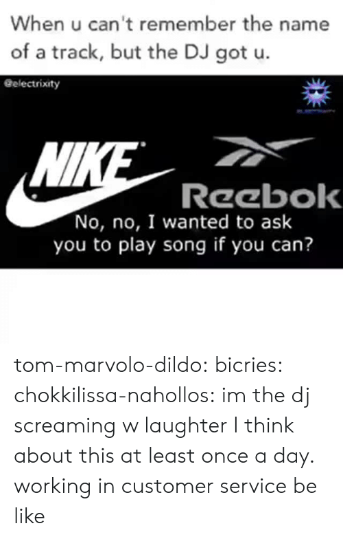 remember the name: When u can't remember the name  of a track, but the DJ got u.  Gelectrixity  Wl  Reebok  No, no, I wanted to ask  you to play song if you can? tom-marvolo-dildo:  bicries:  chokkilissa-nahollos: im the dj screaming w laughter  I think about this at least once a day.    working in customer service be like