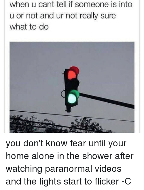 Being Alone, Home Alone, and Memes: when u cant tell if someone is into  u or not and ur not really sure  what to do you don't know fear until your home alone in the shower after watching paranormal videos and the lights start to flicker -C