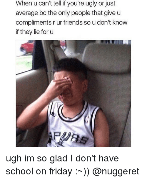Friday, Friends, and Memes: When u can't tell if you're ugly or just  average bo the only people that give u  compliments rur friends soudon't know  if they lie for u ugh im so glad I don't have school on friday :~)) @nuggeret