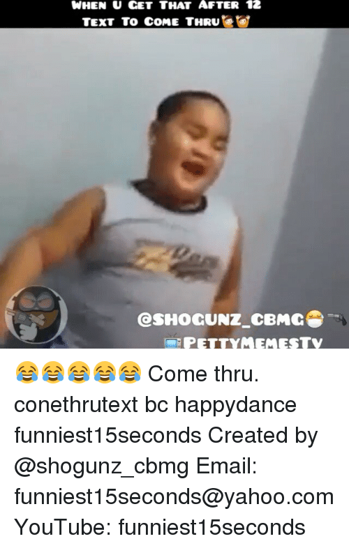 petty: WHEN U CET THAT AFTER 12  TEXT To COME THRU  GasHocUNZ cBMCS  PETTY MEMESTV 😂😂😂😂😂 Come thru. conethrutext bc happydance funniest15seconds Created by @shogunz_cbmg Email: funniest15seconds@yahoo.com YouTube: funniest15seconds