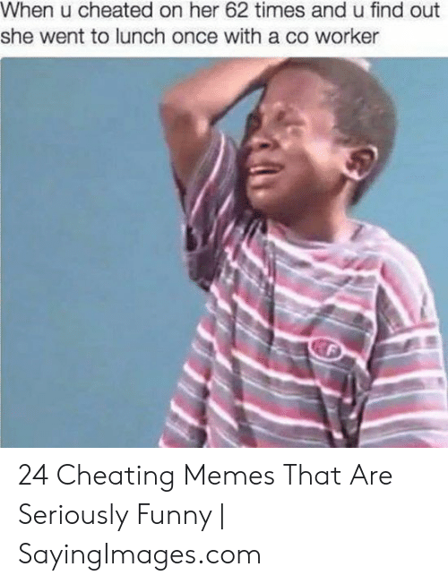 Cheating, Funny, and Memes: When u cheated on her 62 times and u find out  she went to lunch once with a co worker 24 Cheating Memes That Are Seriously Funny | SayingImages.com
