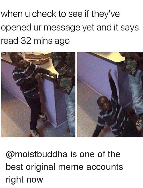 Origin Meme: when u check to see if they've  opened ur message yet and it says  read 32 mins ago @moistbuddha is one of the best original meme accounts right now