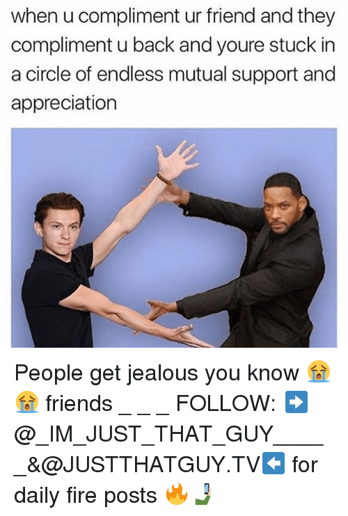 Fire, Friends, and Jealous: when u compliment ur friend and they  compliment u back and youre stuck in  a circle of endless mutual support and  appreciation People get jealous you know 😭😭 friends _ _ _ FOLLOW: ➡@_IM_JUST_THAT_GUY_____&@JUSTTHATGUY.TV⬅ for daily fire posts 🔥🤳🏼