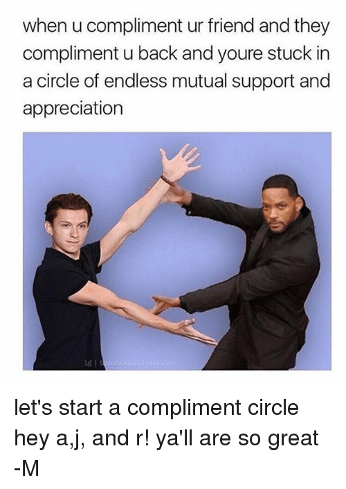 Back, Fandom, and Friend: when u compliment ur friend and they  compliment u back and youre stuck in  a circle of endless mutual support and  appreciation let's start a compliment circle hey a,j, and r! ya'll are so great -M