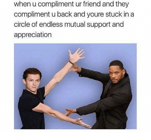 Humans of Tumblr, Back, and Friend: when u compliment ur friend and they  compliment u back and youre stuck in a  circle of endless mutual support and  appreciation