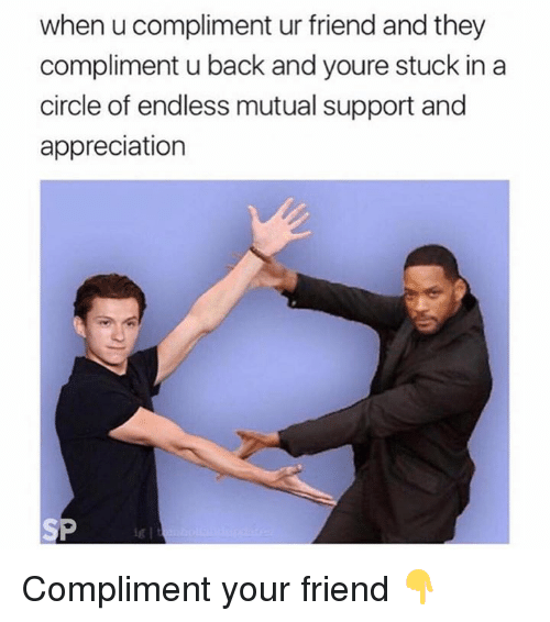 Back, Friend, and They: when u compliment ur friend and they  compliment u back and youre stuck in a  circle of endless mutual support and  appreciation Compliment your friend 👇