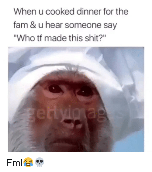 """FML: When u cooked dinner for the  fam & u hear someone say  """"Who tf made this shit?"""" Fml😂💀"""