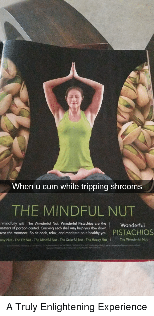 enlightening: When u cum while tripping shrooms  THE MINDFUL NUT  hau onWonderful  mindfully with The Wonderful Nut. Wonderful Pistachios are the  may help you slow down  the moment. So sit back, relax, and meditate on a healthy you.  nny Nut The Fit Nut The Mindful Nut. The Colorful Nut The Happy Nut  portion control. Cracking each shell  PISTACHIOS  The Wonderful Nut A Truly Enlightening Experience