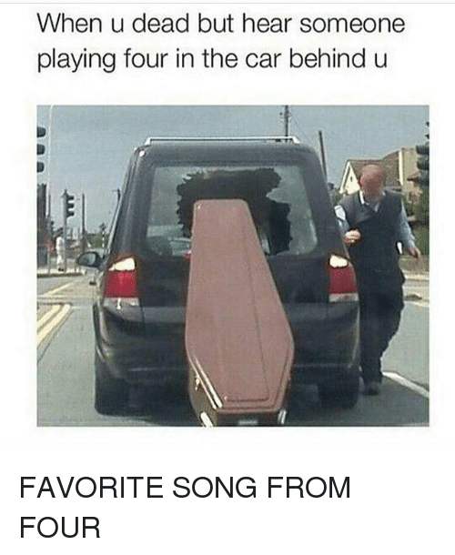 Memes, 🤖, and Car: When u dead but hear someone  playing four in the car behind u FAVORITE SONG FROM FOUR