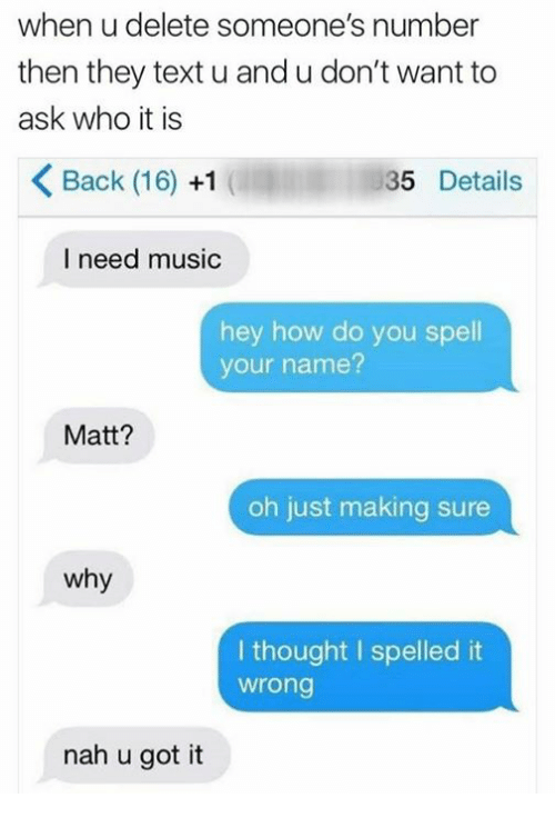 Music, Text, and Thought: when u delete someone's number  then they text u and u don't want to  ask who it is  Back (16) +1  35 Details  I need music  hey how do you spell  your name?  Matt?  oh just making sure  why  I thought I spelled it  wrong  nah u got it