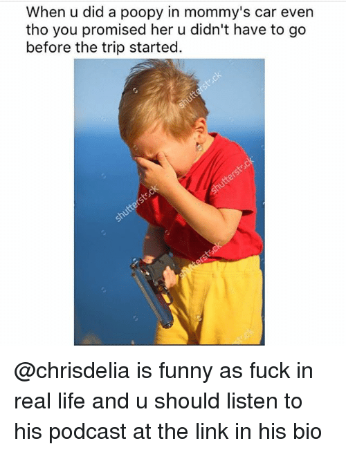 Funny, Life, and Fuck: When u did a poopy in mommy's car even  tho you promised her u didn't have to go  before the trip started. @chrisdelia is funny as fuck in real life and u should listen to his podcast at the link in his bio
