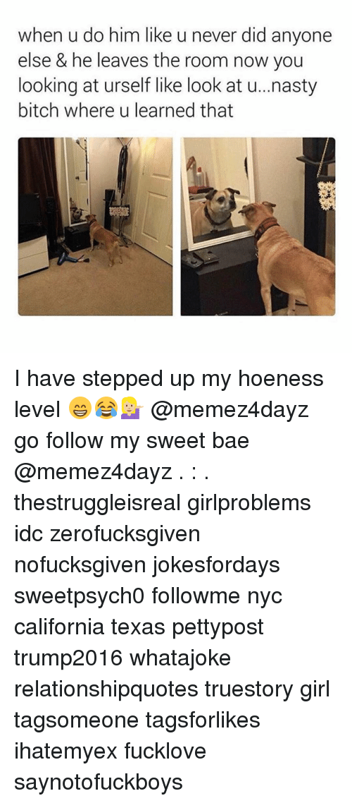 Nasty: when u do him like u never did anyone  else & he leaves the room now you  looking at urself like look at u...nasty  bitch where u learned that I have stepped up my hoeness level 😁😂💁🏼 @memez4dayz go follow my sweet bae @memez4dayz . : . thestruggleisreal girlproblems idc zerofucksgiven nofucksgiven jokesfordays sweetpsych0 followme nyc california texas pettypost trump2016 whatajoke relationshipquotes truestory girl tagsomeone tagsforlikes ihatemyex fucklove saynotofuckboys