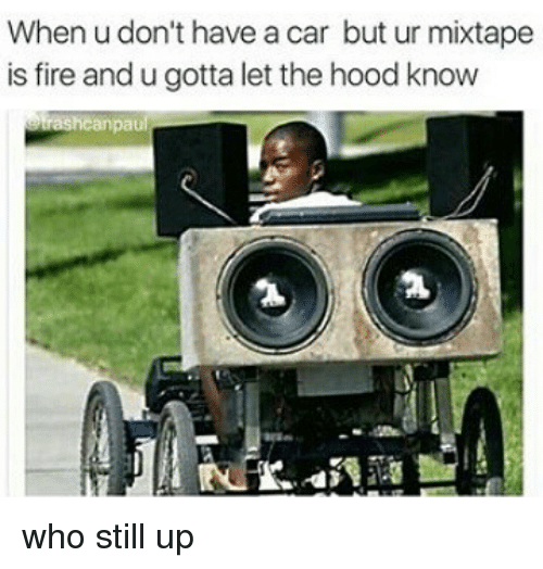 Fire, Memes, and Mixtape: When u don't have a car but ur mixtape  is fire and u gotta let thehood know  trashcanpaul who still up