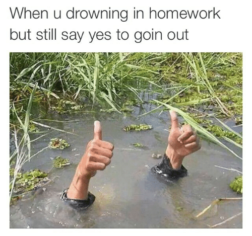 Homework: When u drowning in homework  but still say yes to goin out