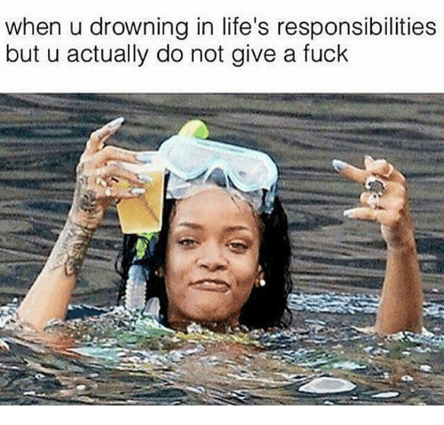 Memes, 🤖, and When U: when u drowning in life's responsibilities  but u actually do not give a fuck