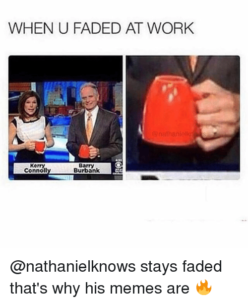 Memes, Work, and Faded: WHEN U FADED AT WORK  nathanielk  Kerry  Connoll  Barry  Burbank @nathanielknows stays faded that's why his memes are 🔥