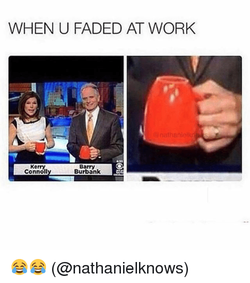 Memes, Work, and Faded: WHEN U FADED AT WORK  nathanielkn  Kerry  Connoll  Barry  Burbank 😂😂 (@nathanielknows)