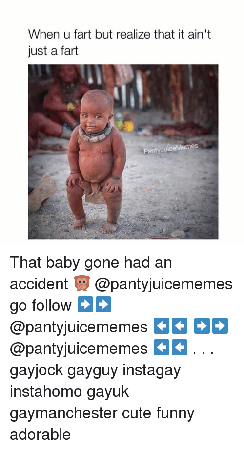 Cute, Funny, and Memes: When u fart but realize that it ain't  just a fart  PantyJuiceMemes That baby gone had an accident 🙊 @pantyjuicememes go follow ➡️➡️ @pantyjuicememes ⬅️⬅️ ➡️➡️ @pantyjuicememes ⬅️⬅️ . . . gayjock gayguy instagay instahomo gayuk gaymanchester cute funny adorable