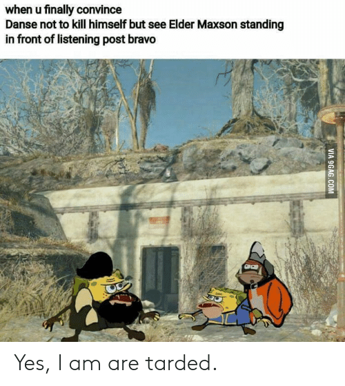 Elder Maxson: when u finally convince  Danse not to kill himself but see Elder Maxson standing  in front of listening post bravo  VIA 9GAG.COM Yes, I am are tarded.