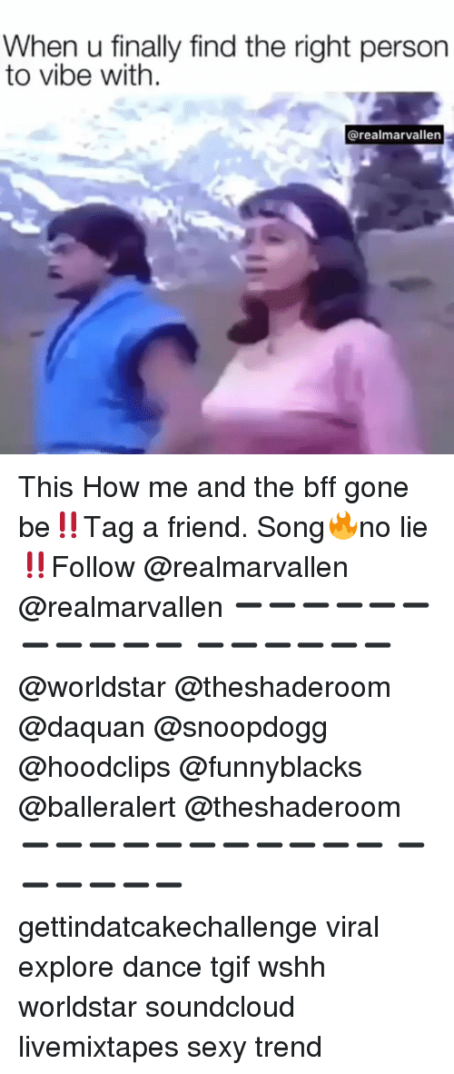 Daquan, Funny, and Sexy: When u finally find the right person  to vibe with.  @realmarvallen This How me and the bff gone be‼️Tag a friend. Song🔥no lie‼️Follow @realmarvallen @realmarvallen ➖➖➖➖➖➖➖➖➖➖➖ ➖➖➖➖➖➖ @worldstar @theshaderoom @daquan @snoopdogg @hoodclips @funnyblacks @balleralert @theshaderoom ➖➖➖➖➖➖➖➖➖➖➖ ➖➖➖➖➖➖ gettindatcakechallenge viral explore dance tgif wshh worldstar soundcloud livemixtapes sexy trend