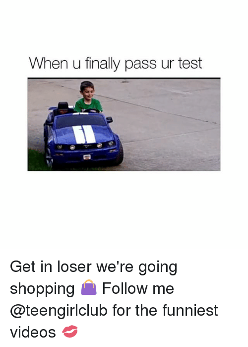 Get In Losers: When u finally pass ur test Get in loser we're going shopping 👜 Follow me @teengirlclub for the funniest videos 💋
