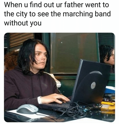 Band, City, and You: When u find out ur father went to  the city to see the marching band  without you