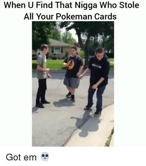 Funny, Got, and Who: When U Find That Nigga Who Stole  All Your Pokeman Cards Got em 💀