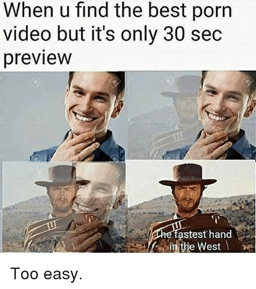 Memes, Best, and Porn: When u find the best porn  video but it's only 30 sec  preview  astest hand  the West Too easy.