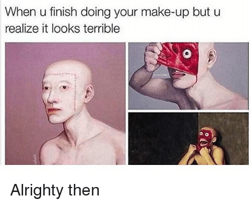 Classical Art, Alrighty Then, and Make: When u finish doing your make-up but u  realize it looks terrible Alrighty then