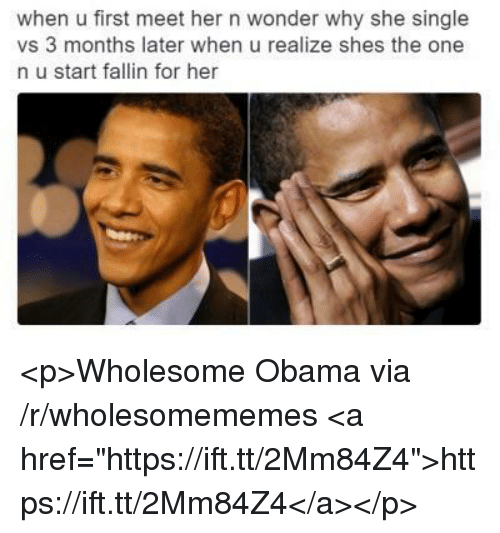 """Obama, Wholesome, and Wonder: when u first meet her n wonder why she single  vs 3 months later when u realize shes the one  n u start fallin for her <p>Wholesome Obama via /r/wholesomememes <a href=""""https://ift.tt/2Mm84Z4"""">https://ift.tt/2Mm84Z4</a></p>"""
