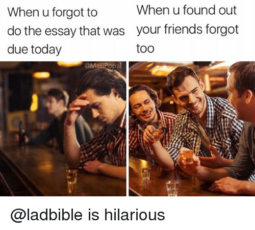 Friends, Funny, and Today: When u found out  When u forgot to  do the essay that was your friends forgot  due today  too  @Masi Popal @ladbible is hilarious