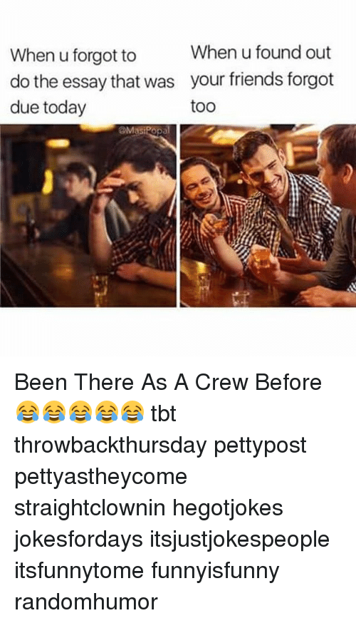 Friends, Memes, and Tbt: When u found out  When u forgot to  do the essay that was your friends forgot  due today  toO  @Masipopal Been There As A Crew Before 😂😂😂😂😂 tbt throwbackthursday pettypost pettyastheycome straightclownin hegotjokes jokesfordays itsjustjokespeople itsfunnytome funnyisfunny randomhumor