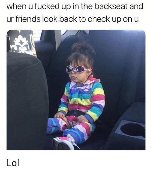 Friends, Funny, and Lol: when u fucked up in the backseat and  ur friends look back to check up on u Lol