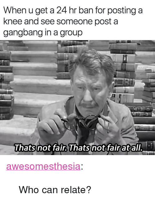 """gangbang: When u get a 24 hr ban for posting a  knee and see someone post a  gangbang in a group <p><a href=""""http://awesomesthesia.tumblr.com/post/172764928310/who-can-relate"""" class=""""tumblr_blog"""">awesomesthesia</a>:</p>  <blockquote><p>Who can relate?</p></blockquote>"""
