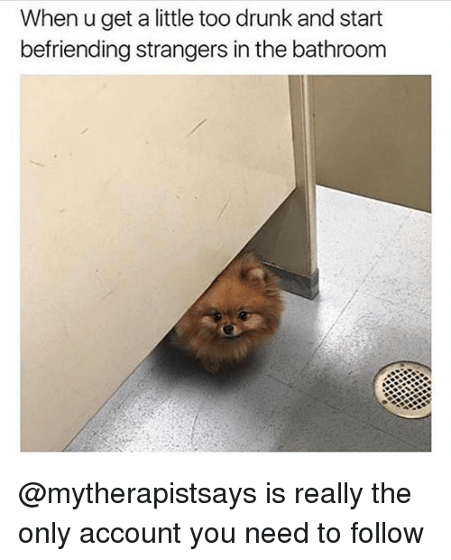 Drunk, Funny, and Account: When u get a little too drunk and start  befriending strangers in the bathroom @mytherapistsays is really the only account you need to follow