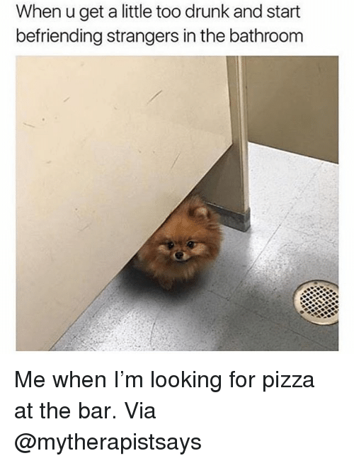 Drunk, Memes, and Pizza: When u get a little too drunk and start  befriending strangers in the bathroom Me when I'm looking for pizza at the bar. Via @mytherapistsays
