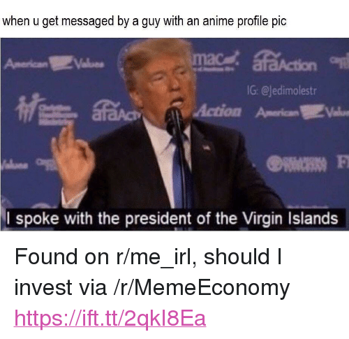 """R Me Irl: when u get messaged by a guy with an anime profile pic  American  G: @jedimolestr  Action American肥  I spoke with the president of the Virgin Islands <p>Found on r/me_irl, should I invest via /r/MemeEconomy <a href=""""https://ift.tt/2qkI8Ea"""">https://ift.tt/2qkI8Ea</a></p>"""