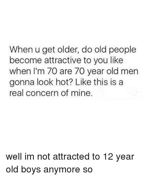 Memes, Old People, and Old: When u get older, do old people  become attractive to you like  when I'm 70 are 70 year old men  gonna look hot? Like this is a  real concern of mine well im not attracted to 12 year old boys anymore so