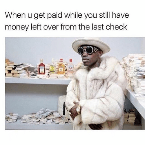 Money Left Over: When u get paid while you still have  money left over from the last check