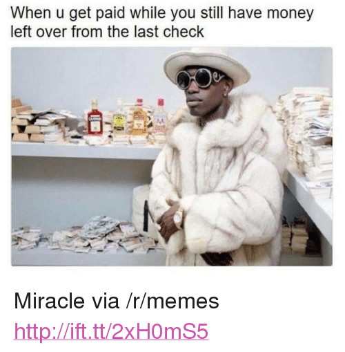 """Money Left Over: When u get paid while you still have money  left over from the last check <p>Miracle via /r/memes <a href=""""http://ift.tt/2xH0mS5"""">http://ift.tt/2xH0mS5</a></p>"""