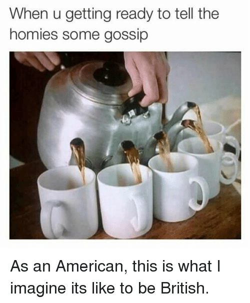what i imagine: When u getting ready to tell the  homies some gossip As an American, this is what I imagine its like to be British.
