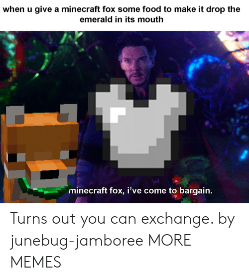 emerald: when u give a minecraft fox some food to make it drop the  emerald in its mouth  minecraft fox, I've come to bargain. Turns out you can exchange. by junebug-jamboree MORE MEMES