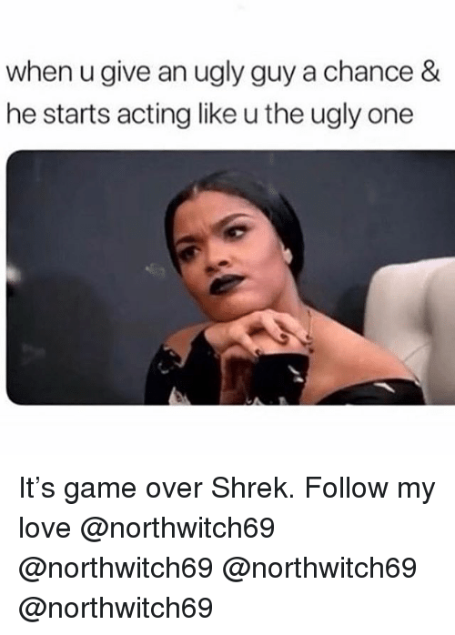 Love, Memes, and Shrek: when u give an ugly guy a chance &  he starts acting like u the ugly one It's game over Shrek. Follow my love @northwitch69 @northwitch69 @northwitch69 @northwitch69