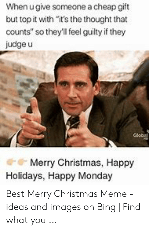 "merry christmas meme: When u give someone a cheap gift  but top it with ""it's the thought that  counts"" so they'll feel guilty if they  judge u  Globall  Merry Christmas, Happy  Holidays, Happy Monday Best Merry Christmas Meme - ideas and images on Bing 