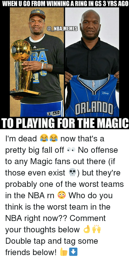 Nba Memes: WHEN U GO FROM WINNING A RING IN GS 3 YRS AGO  @ NBA.MEMES  STATE ARRIORS  EORLANDD  TO PLAYING FOR THE MAGIC I'm dead 😂😂 now that's a pretty big fall off 👀 No offense to any Magic fans out there (if those even exist 💀) but they're probably one of the worst teams in the NBA rn 😳 Who do you think is the worst team in the NBA right now?? Comment your thoughts below 👌🙌 Double tap and tag some friends below! 👍⬇