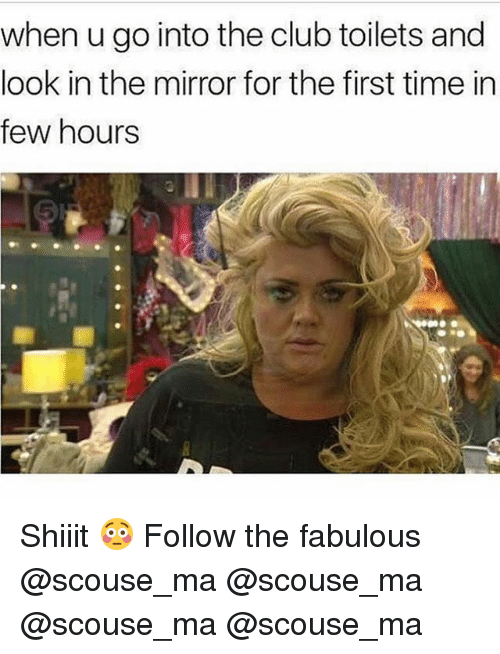 Club, Memes, and Mirror: when u go into the club toilets and  look in the mirror for the first time in  few hours Shiiit 😳 Follow the fabulous @scouse_ma @scouse_ma @scouse_ma @scouse_ma
